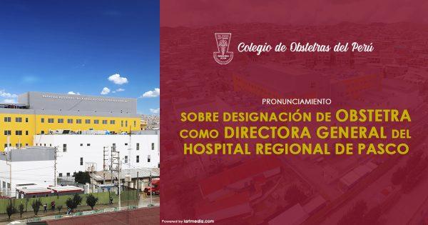 SOBRE DESIGNACIÓN DE OBSTETRA COMO DIRECTORA GENERAL DEL HOSPITAL REGIONAL DE PASCO